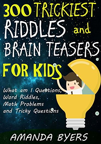 300 Trickiest Riddles and Brain Teasers for Kids: What am I Questions, Word Riddles, Math Problems and Tricky Questions by [Byers, Amanda]