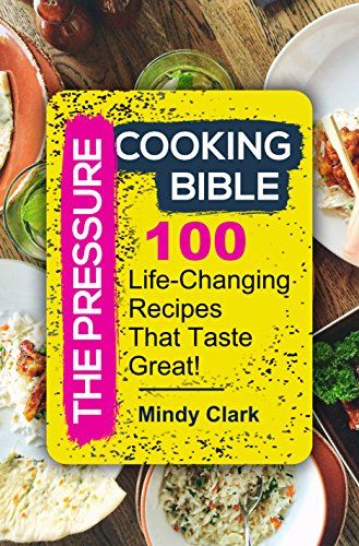 The Pressure Cooking Bible: 100 Life-Changing Recipes That Taste Great! by Mindy  Clark