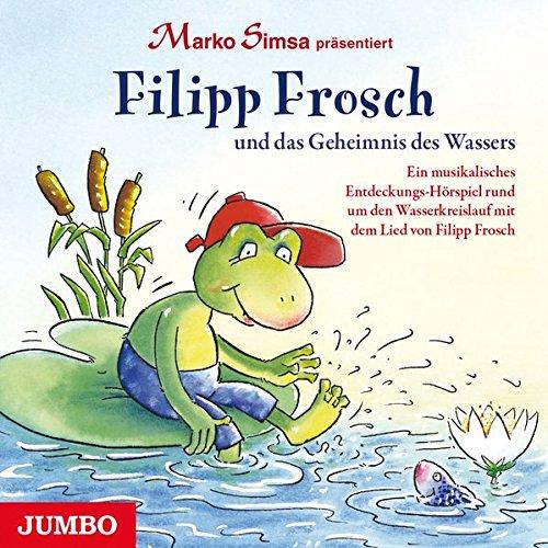 Filipp Frosch und das Geheimnis des Wassers: Ein musikalisches Entdeckungs-Hörspiel rund um den Wasserkreislauf mit dem Lied von Filipp Frosch