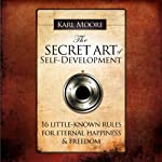 The Secret Art of Self-Development: 16 Llittle-Known Rules for Eternal Happiness & Freedom | Karl Moore