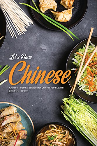 Let's Have Chinese!: Chinese Takeout Cookbook for Chinese Food Lovers! by Gordon Rock