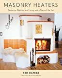 Masonry Heaters: Designing, Building, and Living