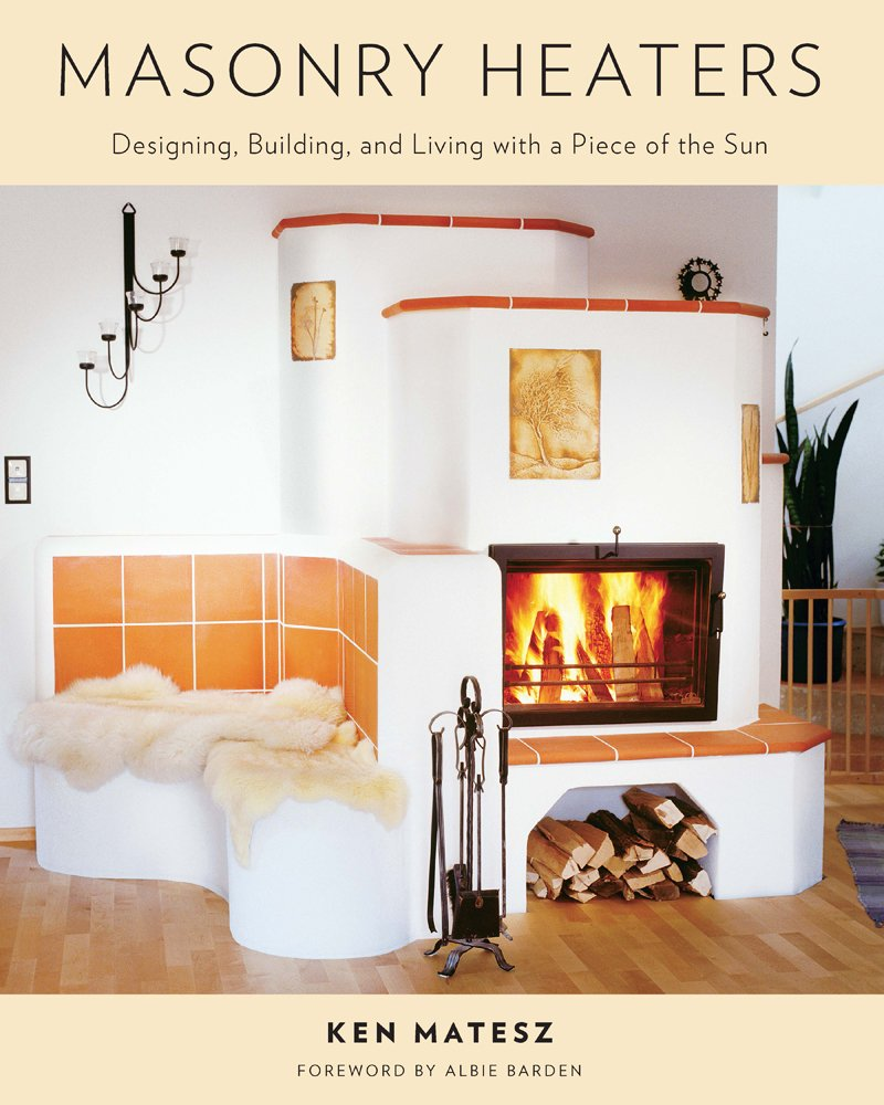 Masonry Heaters: Designing, Building, and Living with a Piece of ...