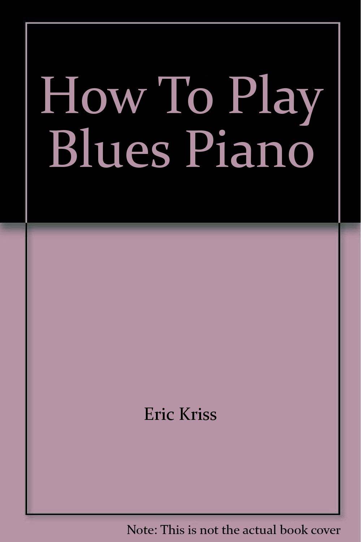 How To Play Blues Piano: Eric Kriss: Amazon com: Books