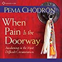 When Pain is the Doorway: Awakening in the Most Difficult Circumstances Speech by Pema Chödrön Narrated by Pema Chödrön