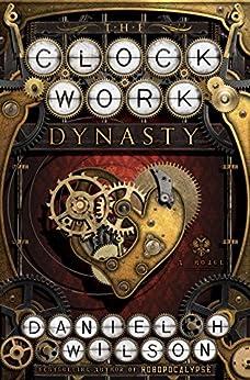 The Clockwork Dynasty: A Novel by [Wilson, Daniel H.]