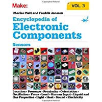 Encyclopedia of Electronic Components: Sensors for Location, Presence, Proximity, Orientation, Oscillation, Force, Load, Human Input, Liquid and Gas ... Light, Heat, Sound, and Electricity (Make)
