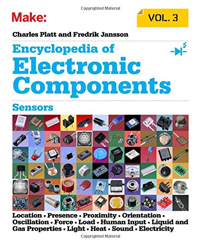 Encyclopedia of Electronic Components Volume 3: Sensors for Location, Presence, Proximity, Orientation, Oscillation, Force, Load, Human Input, Liquid ... Light, Heat, Sound, and ()