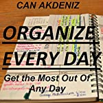 Organize Every Day: An Amazing Way to Get the Most Out of Any Day - 7 Steps to Organize Your Life & Get More Things Done   Can Akdeniz