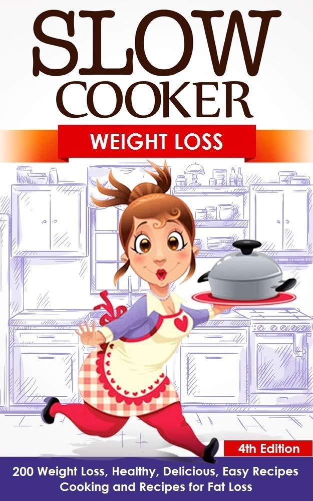 Slow Cooker: Weight Loss: 200 Weight Loss, Healthy, Delicious, Easy Recipes: Cooking and Recipes for Fat Loss (Meals For Your Crock Pot, Your Crock Pot, ... Slow Cooker, Body Fat, Low Carb H Book 3)