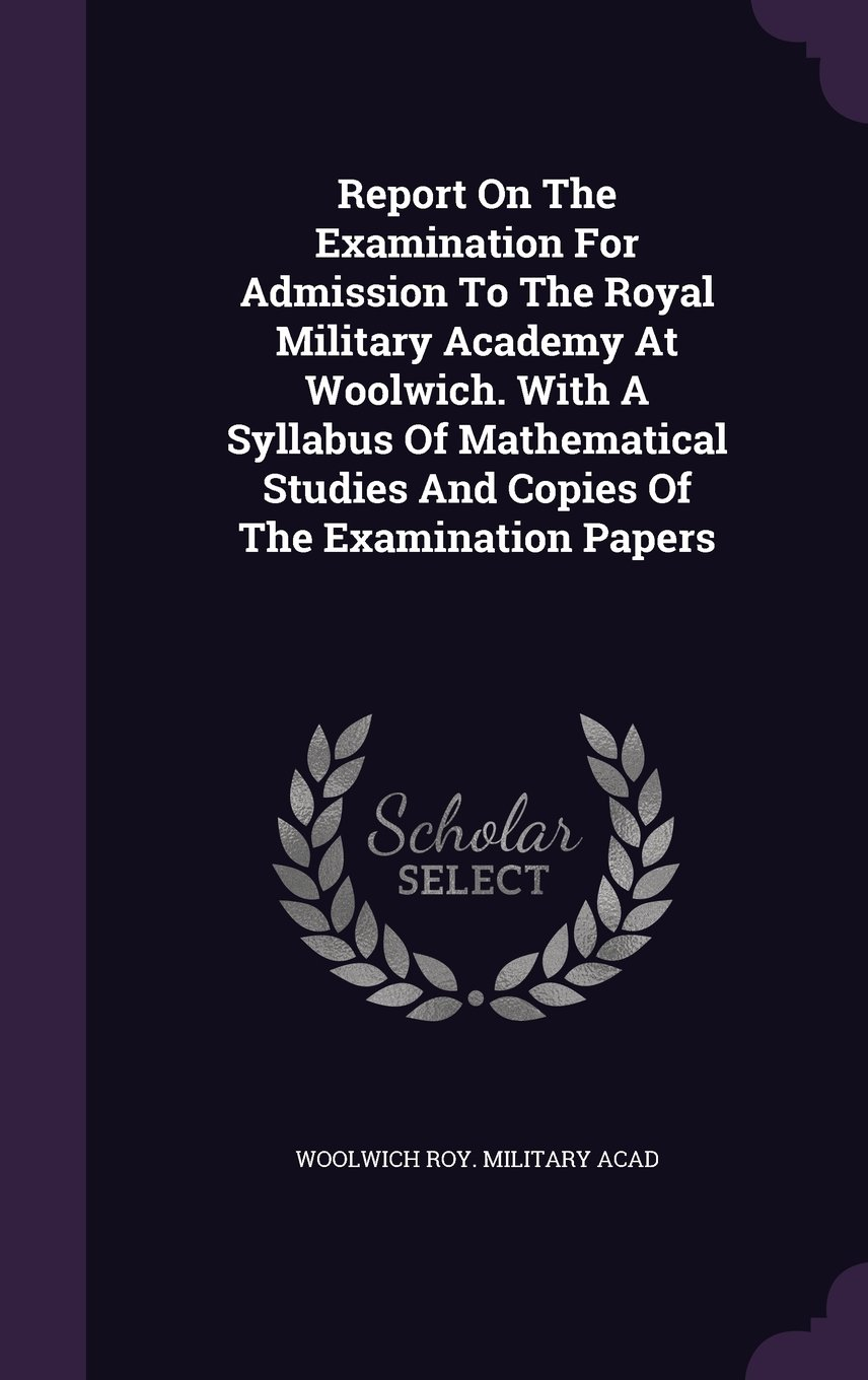 Report On The Examination For Admission To The Royal Military Academy At Woolwich. With A Syllabus Of Mathematical Studies And Copies Of The Examination Papers pdf epub