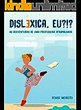 Disléxica, eu?: As desventuras de uma professora atrapalhada