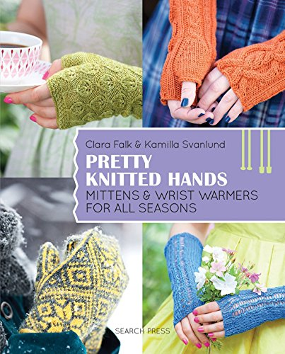 Pretty Knitted Hands: Mittens and wrist warmers for all seasons -