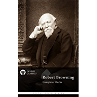 Complete Works of Robert Browning (Delphi Classics) (Delphi Poets Series Book 14)