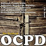 The Traits of OCPD - Obsessive Compulsive Personality Disorder: Difficult People with Inflexible Standards, Rigidity, a Hypercritical Demeanor and an Obsession: Transcend Mediocrity Book 18 | J.B. Snow