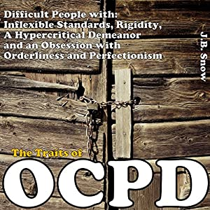 The Traits of OCPD - Obsessive Compulsive Personality Disorder: Difficult People with Inflexible Standards, Rigidity, a Hypercritical Demeanor and an Obsession Audiobook