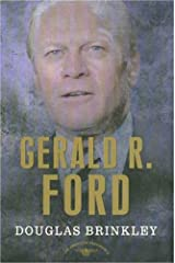 Gerald R. Ford: The American Presidents Series: The 38th President, 1974-1977 Kindle Edition
