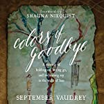 Colors of Goodbye: A Memoir of Holding on, Letting Go, and Reclaiming Joy in the Wake of Loss | September Vaudrey