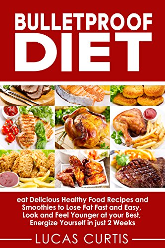 Bulletproof Diet: eat Delicious Food Recipes and Smoothies to Lose Fat fast and easy, look and feel Younger at your Best, energize Yourself in just 2 weeks ... Meat, Keto, Protein, Chicken, Aroma)