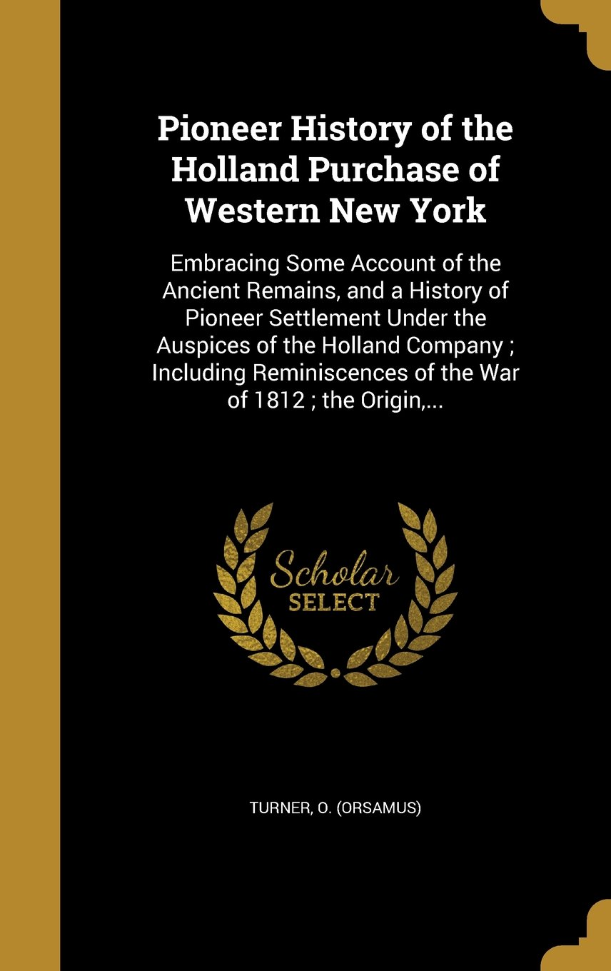 Download Pioneer History of the Holland Purchase of Western New York: Embracing Some Account of the Ancient Remains, and a History of Pioneer Settlement Under ... of the War of 1812; The Origin, ... ebook