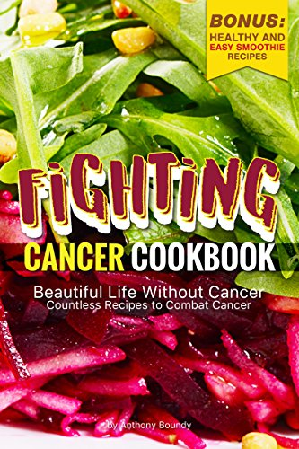 Fighting Cancer Cookbook: Beautiful Life Without Cancer - Countless Recipes to Combat Cancer Bonus: Healthy and Easy Smoothie Recipes by Anthony Boundy