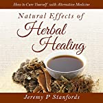 Natural Effects of Herbal Healing: How to Cure Yourself with Alternative Medicine | Jeremy P Stanfords