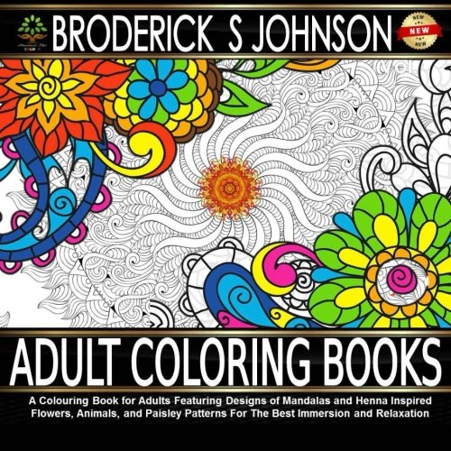 Adult Coloring Books: A Colouring Book for Adults Featuring Designs of Mandalas and Henna Inspired Flowers, Animals, and Paisley Patterns For The Best ... Books - Art Therapy for The Mind) (Volume 6)