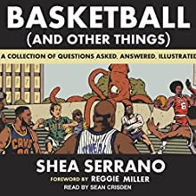 Basketball (and Other Things): A Collection of Questions Asked, Answered, Illustrated Audiobook by Shea Serrano, Reggie Miller Narrated by Sean Crisden