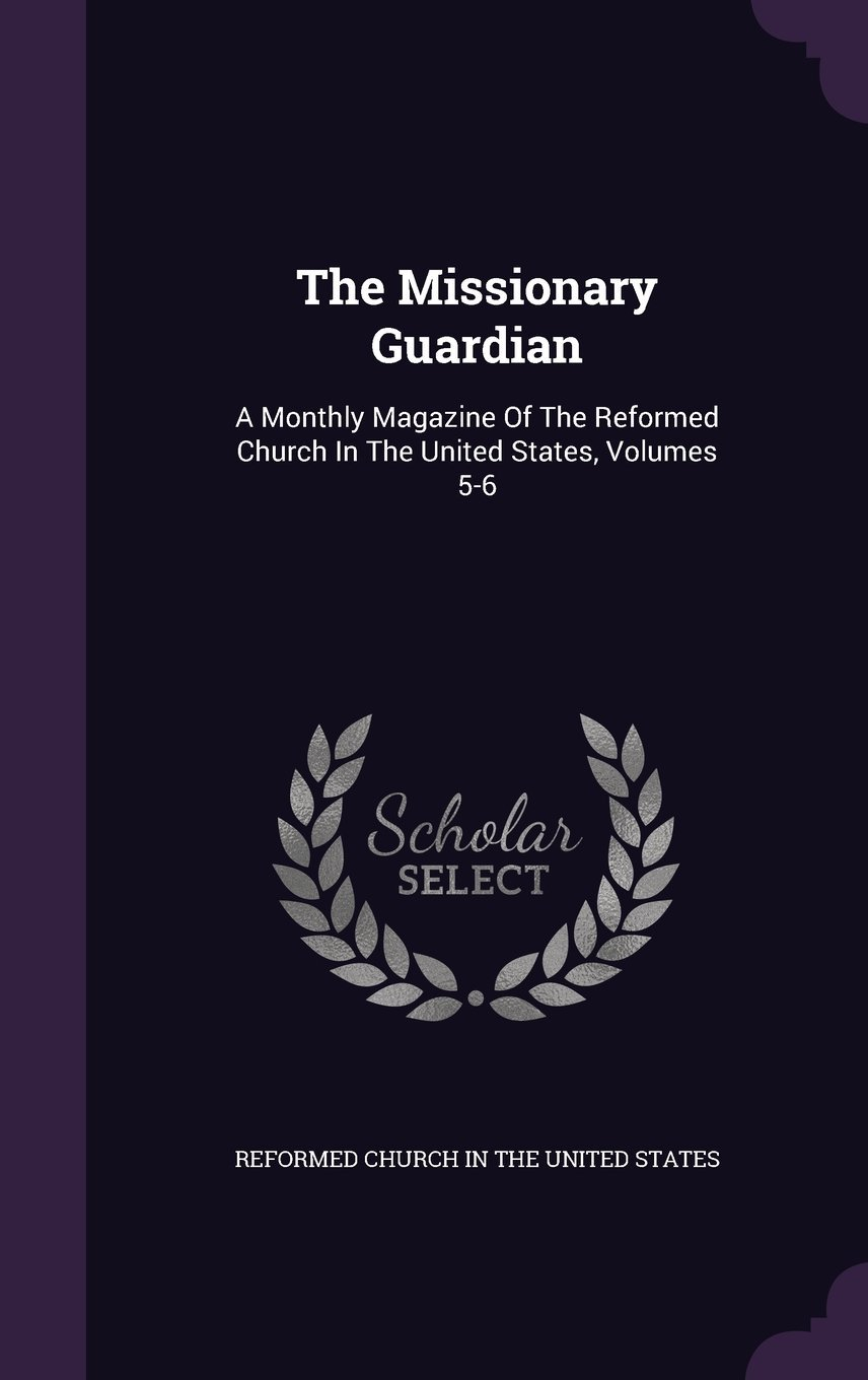 The Missionary Guardian: A Monthly Magazine of the Reformed Church in the United States, Volumes 5-6 ebook