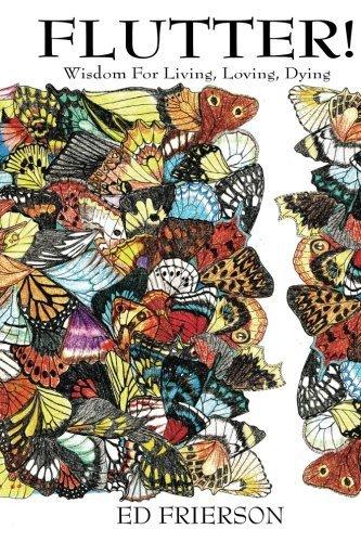 - Flutter!: Wisdom For Living, Loving, Dying (The Butterfly Revelation) (Volume 1) by Ed Frierson (2014-09-08)