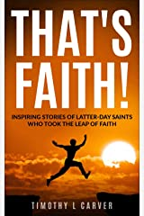 That's Faith!: Inspiring Stories of Latter-day Saints Who Took the Leap of Faith Kindle Edition