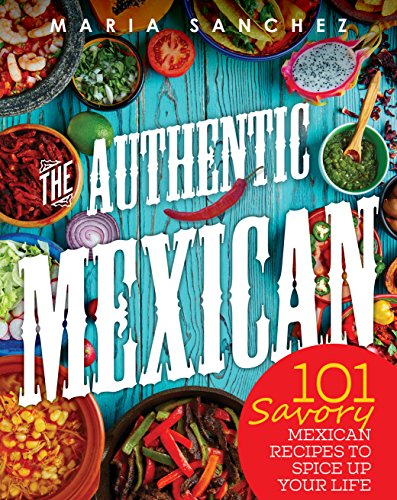 The Authentic Mexican: 101 Savory Mexican Recipes To Spice Up Your Life by Maria Sanchez