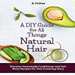 A DIY Guide for All Things Natural Hair: Discover Homemade Conditioner and Hair Rinse Recipes for Your Crowning Glory | B. CliShea