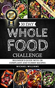 30 Day Whole Foods Challenge: Beginner's Guide with 150+ Compliant and Yummy Recipes Guaranteed to Lose Weight (Slow Cooker Recipes, Whole Food Recipes, Sugar Detox, Food Addiction)