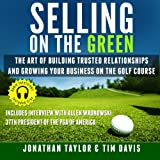 Selling on the Green: The Art of Building Trusted Relationships and Growing Your Business on the Golf Course