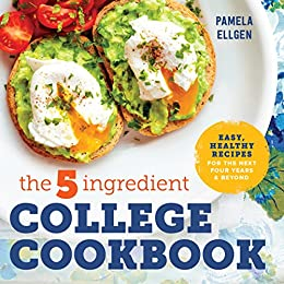 The 5-Ingredient College Cookbook: Easy, Healthy Recipes for the Next Four Years & Beyond by [Ellgen, Pamela]