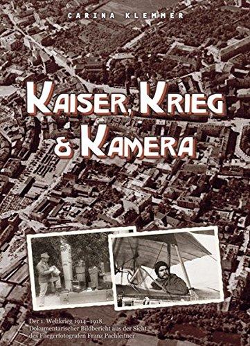 Kaiser, Krieg & Kamera: Der erste Weltkrieg 1914 - 1918 Von der Ostfront bis zum Isonzo