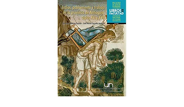 Amazon.com: Indios, poblamiento y trabajo en la provincia de Antioquia, siglos XVI y XVII (Spanish Edition) eBook: Juan David Montoya Guzmán, ...
