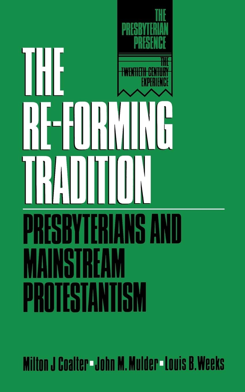 The Re-Forming Tradition: Presbyterians and Mainstream Protestantism (The Presbyterian Presence)
