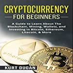 Cryptocurrency for Beginners: A Guide to Learn About the Blockchain, Mining, Wallets, and Investing in Bitcoin, Ethereum, Litecoin, & More | Kurt Dugan