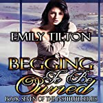 Begging to Be Owned: The Institute Series, Book 7 | Emily Tilton