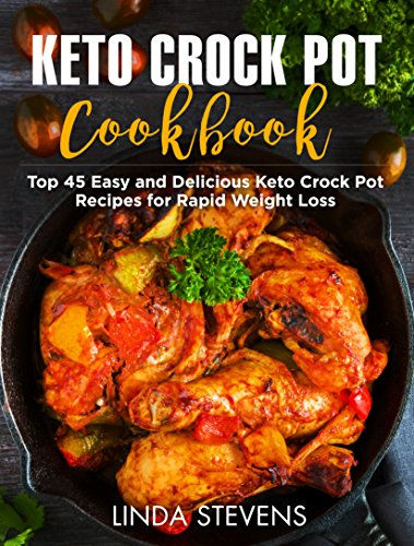 Keto Crock Pot Cookbook: Top 45 Easy and Delicious Keto Crock Pot Recipes for Rapid Weight Loss by Linda Stevens