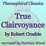 True Clairvoyance: Theosophical Classics | Robert Crosbie