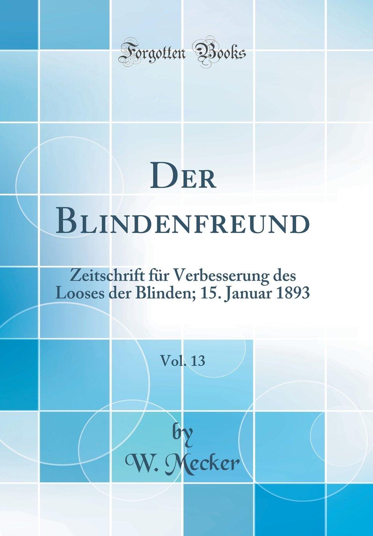 Der Blindenfreund, Vol. 13: Zeitschrift für Verbesserung des Looses der Blinden; 15. Januar 1893 (Classic Reprint) (German Edition) ebook