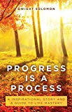 Progress Is A Process: An Inspirational Story and a Guide to Life Mastery
