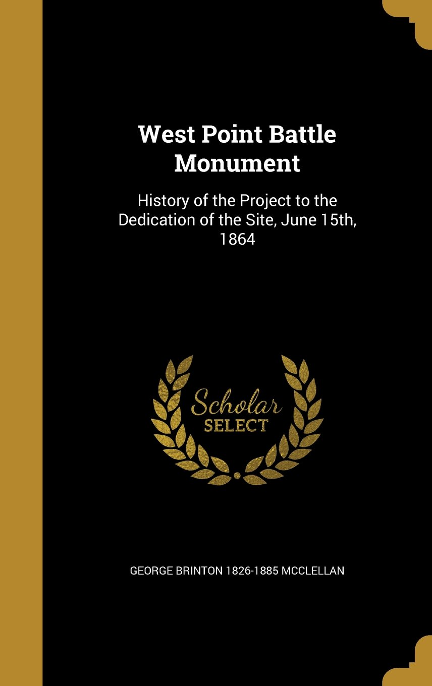 Read Online West Point Battle Monument: History of the Project to the Dedication of the Site, June 15th, 1864 pdf epub