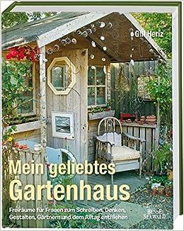 Mein geliebtes Gartenhaus: Freiräume für Frauen zum Schreiben