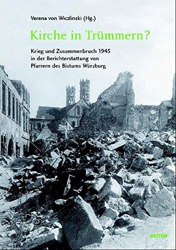 Kirche in Trümmern? Krieg und Zusammenbruch 1945 in der Berichterstattung von Pfarrern des Bistums Würzburg