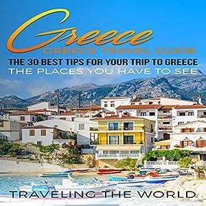 Greece: The 30 Best Tips for Your Trip to Greece Hörbuch von  Traveling the World Gesprochen von: Kimberly Hughey