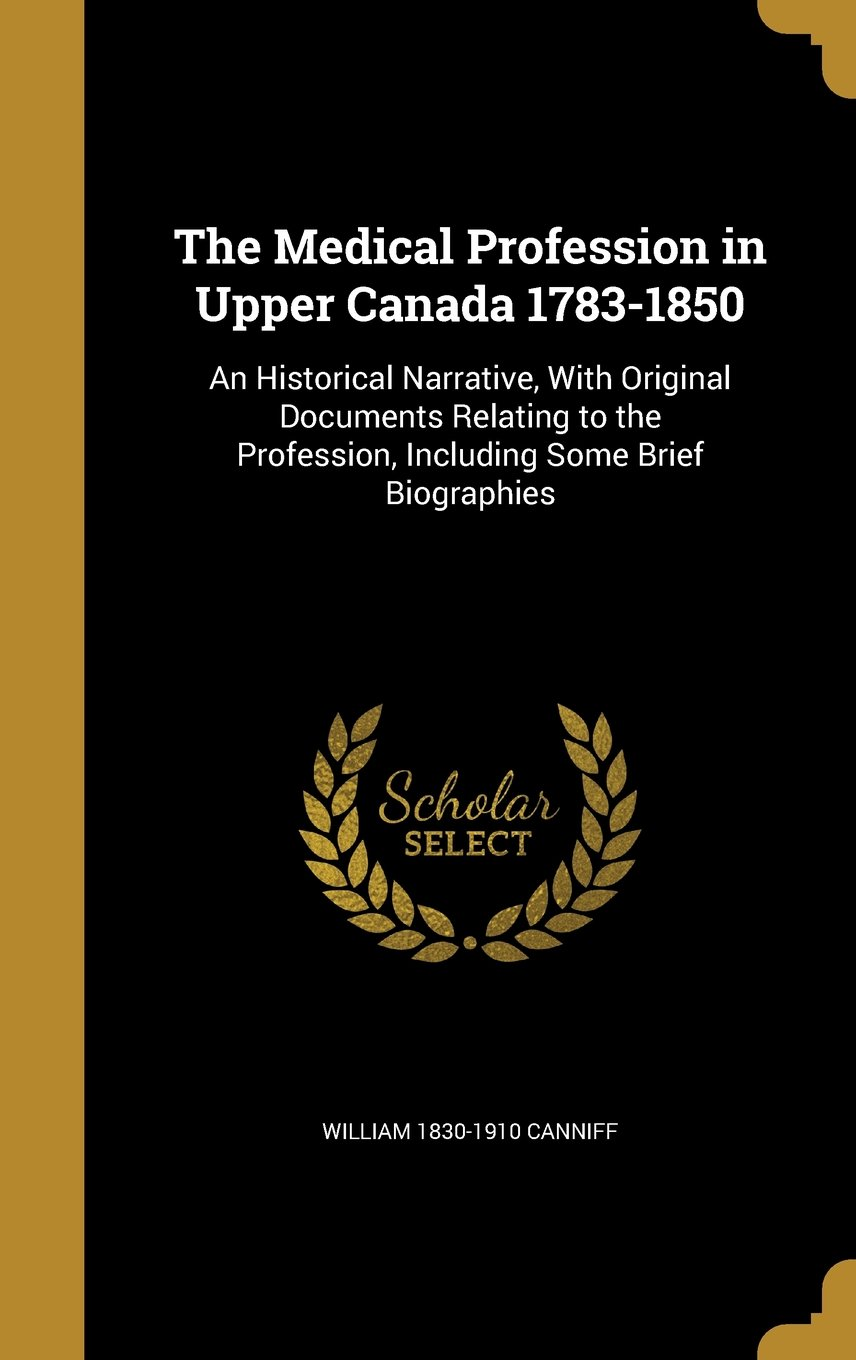 Download The Medical Profession in Upper Canada 1783-1850: An Historical Narrative, with Original Documents Relating to the Profession, Including Some Brief Biographies pdf